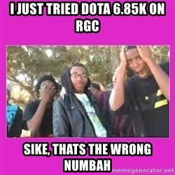 SIKE that's the wrong number  - I just tried DotA 6.85k on RGC SIKE, THATS THE WRONG NUMBAH