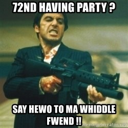 Tony Montana - 72nd having party ? say hewo to ma whiddle fwend !!