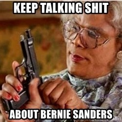 Madea-gun meme - Keep Talking Shit About Bernie Sanders