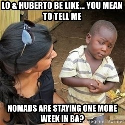 you mean to tell me black kid - Lo & Huberto Be Like... you mean to tell me nomads are staying one more week in ba?