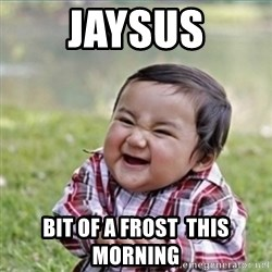 evil plan kid - Jaysus Bit of a frost  this morning