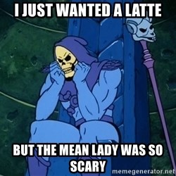 Skeletor sitting - I just wanted a latte but the mean lady was so scary