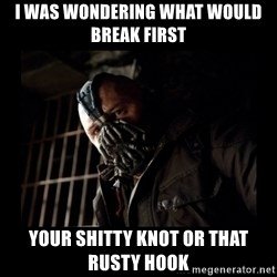 Bane Meme - I was wondering what would break first your shitty knot or that rusty hook