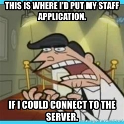 This is where I'd put my X... IF I HAD ONE - This is where I'd put my staff application. IF I COULD CONNECT TO THE SERVER.