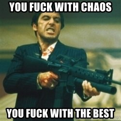 Tony Montana - you fuck with chaos  you fuck with the best