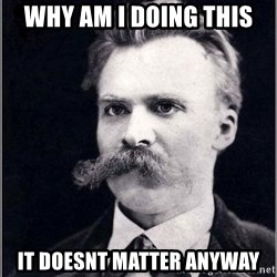 Nietzsche - Why am I doing this It doesnt matter anyway