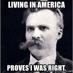 Nietzsche - living in america proves i was right.