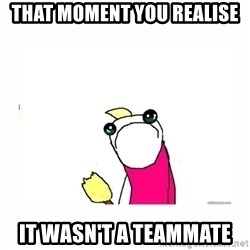 sad do all the things - That moment you realise it wasn't a teammate