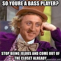 Oh so you're - So youre a bass player?  Stop being jelous and come out of the closet already
