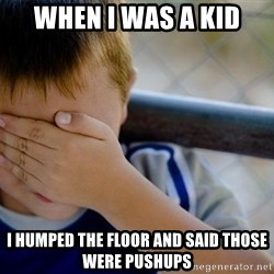 Confession Kid 1 - When i was a kid i humped the floor and said those were pushups