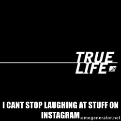 true life -  I cant stop laughing at stuff on Instagram