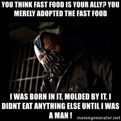 Bane Meme - You think fast food is your ally? You merely adopted the fast food I was born in it, molded by it. I didnt eat anything else until I was a man !