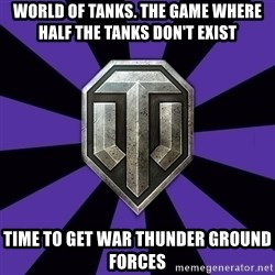 World of Tanks - World of tanks. The game where half the tanks don't exist Time to get war thunder ground forces