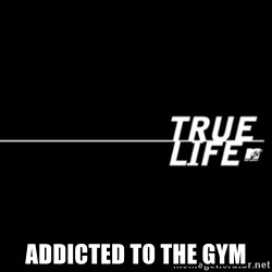 true life -  Addicted to the gym