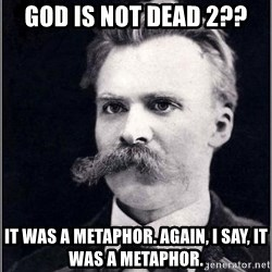 Nietzsche - god is not dead 2?? it was a metaphor. again, i say, it was a metaphor.