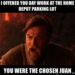 You were the chosen one  - I offered you day work at the Home Depot parking lot You were the chosen Juan