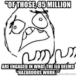 "WHY SUFFERING GUY - ""Of those, 85 million are engaged in what the ILO deems ""hazardous work."""""