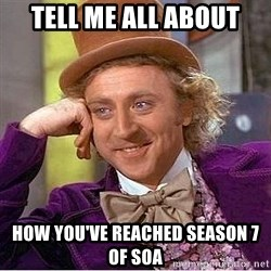 Willy Wonka - Tell me all about How you've reached season 7 of SOA