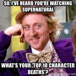Willy Wonka - So, I've heard you're watching Supernatural What's your 'Top 10 Character Deaths'?