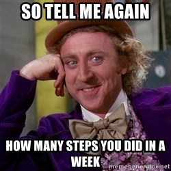Willy Wonka - So tell me again how many steps you did in a week