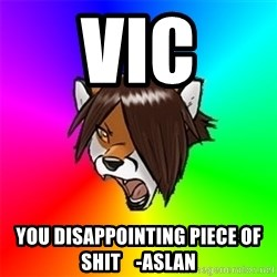 Advice Furry - Vic You disappointing piece of shit    -Aslan