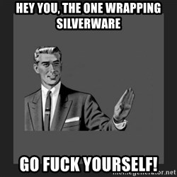 kill yourself guy blank - Hey you, the one wrapping silverware Go Fuck Yourself!