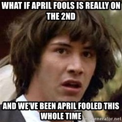 Conspiracy Guy - What if april fools is really on the 2nd and we've been april fooled this whole time