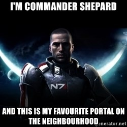 Mass Effect - I'm Commander Shepard And this is my favourite portal on the neighbourhood