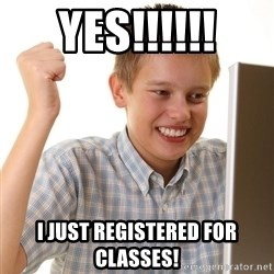 First Day on the internet kid - Yes!!!!!! I just registered for classes!