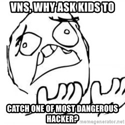 WHY SUFFERING GUY - VNS, WHY ASK KIDS TO CATCH ONE OF MOST DANGEROUS HACKER?