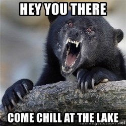 Insane Confession Bear - Hey You there come chill at the lake