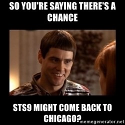 Lloyd-So you're saying there's a chance! - So you're saying there's a chance sts9 might come back to Chicago?