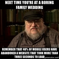 George Martin kills a Stark - next time you're at a boring family wedding Remember that 40% of mobile users have abandoned a website that took more than three seconds to load