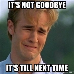 Crying Dawson - IT'S NOT GOODBYE  IT'S TILL NEXT TIME