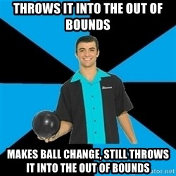 Annoying Bowler Guy  - Throws it into the out of bounds Makes ball change, still throws it into the out of bounds