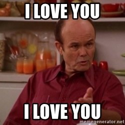 Red Forman - I love you I love you