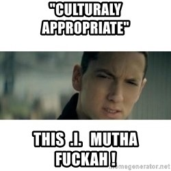 "eminem determined - ""Culturaly       Appropriate""  this  .i.   mutha  FUCKAH !"