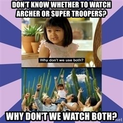 Why don't we use both girl - Don't know whether to watch Archer or Super Troopers? Why don't we watch both?