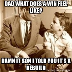 father son  - Dad what does a win feel like? Damn it son I told you it's a rebuild