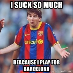Messi 3 - I suck so much Beacause I play for Barcelona