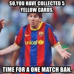 Messi 3 - So,you have collected 5 yellow cards. Time for a one match ban.