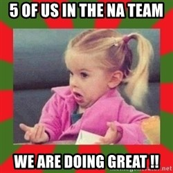 dafuq girl - 5 of us in the NA team We are doing great !!