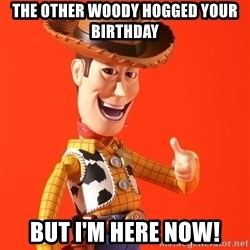 Perv Woody - the other woody hogged your birthday but i'm here now!