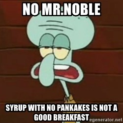 no patrick mayonnaise is not an instrument - No Mr.Noble Syrup with no pankakes is not a good breakfast