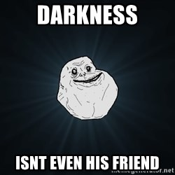 Forever Alone - darkness isnt even his friend