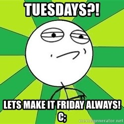 Challenge Accepted 2 - Tuesdays?! Lets Make It Friday Always! c;