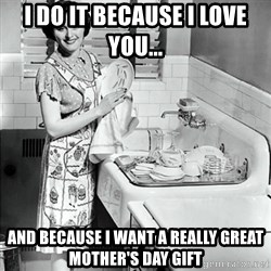50s Housewife - i do it because I love you... and because I want a really great Mother's Day gift