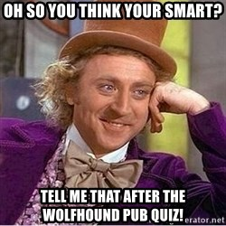 Oh so you're - OH SO YOU THINK YOUR SMART? TELL ME THAT AFTER THE WOLFHOUND PUB QUIZ!