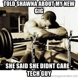 Sad Bodybuilder - Told Shawna about my new gig She said she didnt care - Tech Guy