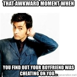 Doctor Who - That awkward moment when You find out your boyfriend was cheating on you...